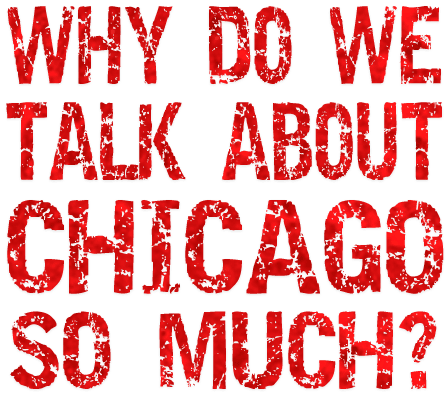 Why do we talk about chicago so much?